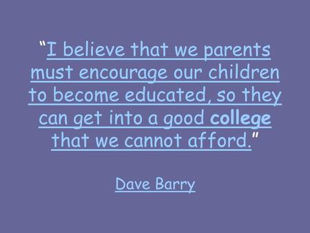"""I believe that we parents must encourage our children to become educated, so they can get into a good college that we cannot afford."" Dave BarryI believe."