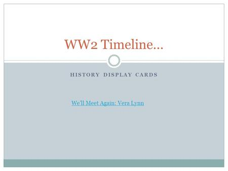 HISTORY DISPLAY CARDS WW2 Timeline… We'll Meet Again: Vera Lynn.
