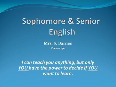 Mrs. S. Barnes Room 230 I can teach you anything, but only YOU have the power to decide if YOU want to learn.