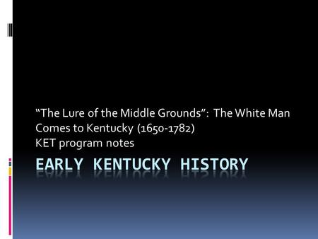"""The Lure of the Middle Grounds"": The White Man Comes to Kentucky (1650-1782) KET program notes."