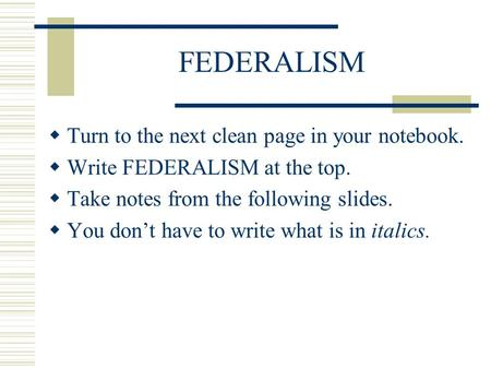 FEDERALISM  Turn to the next clean page in your notebook.  Write FEDERALISM at the top.  Take notes from the following slides.  You don't have to write.