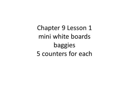 Chapter 9 Lesson 1 mini white boards baggies 5 counters for each.