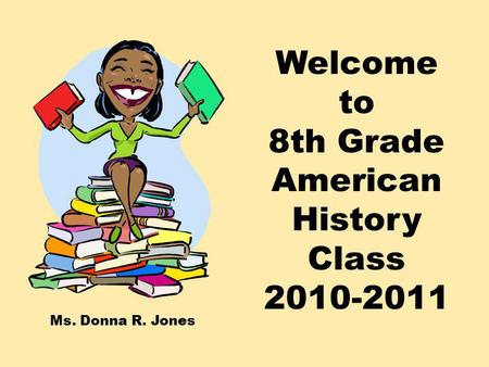 Welcome to 8th Grade American History Class 2010-2011 Ms. Donna R. Jones.