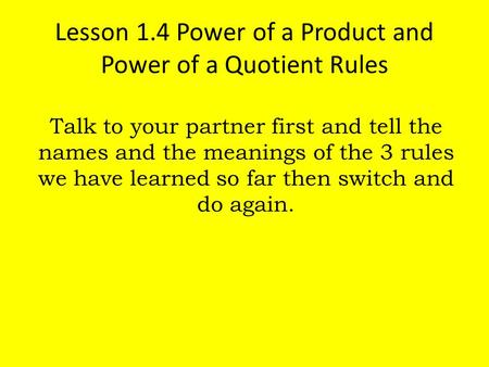 Lesson 1.4 Power of a Product and Power of a Quotient Rules Talk to your partner first and tell the names and the meanings of the 3 rules we have learned.