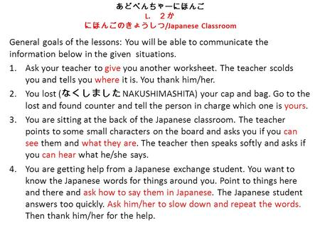 あどべんちゃーにほんご L. 2か にほんごのきょうしつ /Japanese Classroom General goals of the lessons: You will be able to communicate the information below in the given situations.