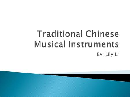 By: Lily Li.  In this presentation, I'll present ten different traditional Chinese instruments. They are the erhu, guzheng, pipa, matouqin, hulusi, jingerhu,
