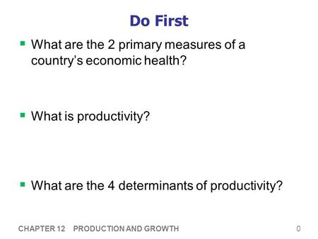 0 Do First  What are the 2 primary measures of a country's economic health?  What is productivity?  What are the 4 determinants of productivity? CHAPTER.