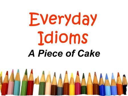 Everyday Idioms A Piece of Cake. Free powerpoint template: www.brainybetty.com 2 What is an idiom? refers to a phrase or expression that cannot be understood.