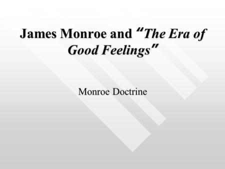 "James Monroe and "" The Era of Good Feelings "" Monroe Doctrine."