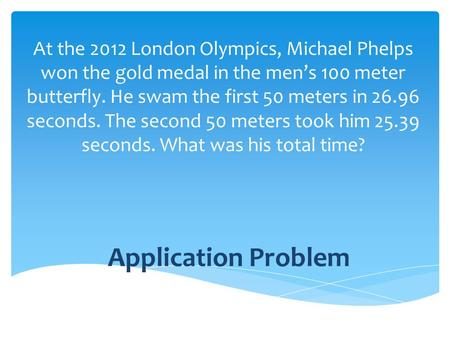 Application Problem At the 2012 London Olympics, Michael Phelps won the gold medal in the men's 100 meter butterfly. He swam the first 50 meters in 26.96.