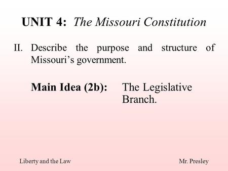II.Describe the purpose and structure of Missouri's government. Main Idea (2b):The Legislative Branch. UNIT 4: The Missouri Constitution Liberty and the.