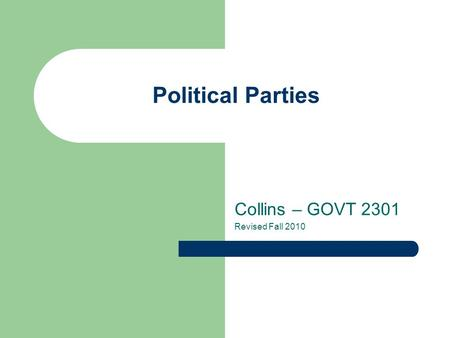 Political Parties Collins – GOVT 2301 Revised Fall 2010.