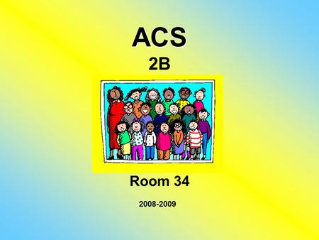 ACS ACS 2B Room 34 2008-2009. About Myself I have a Bachelor's degree in Sociology and a Teaching Diploma from AUB. I graduated in 1989. I have been teaching.