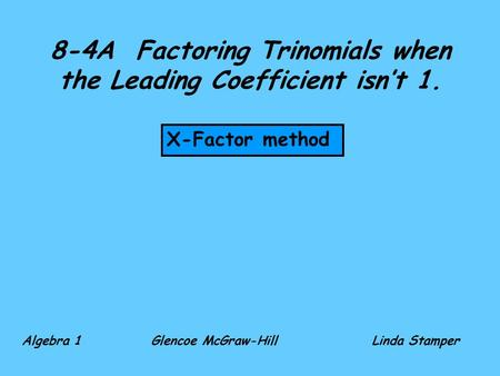8-4A Factoring Trinomials when the Leading Coefficient isn't 1. X-Factor method Algebra 1 Glencoe McGraw-HillLinda Stamper.