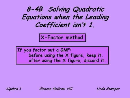 8-4B Solving Quadratic Equations when the Leading Coefficient isn't 1. X-Factor method If you factor out a GMF: before using the X figure, keep it, after.