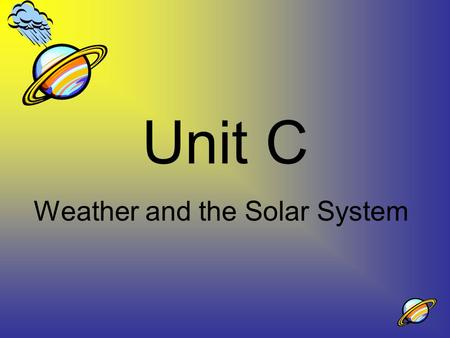 Unit C Weather and the Solar System. What is the atmosphere? a.Water vapor in the air around Earth b.The oxygen in the air around Earth c.The clouds in.