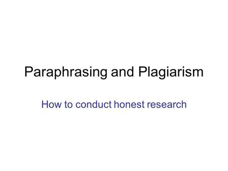 Paraphrasing and Plagiarism How to conduct honest research.