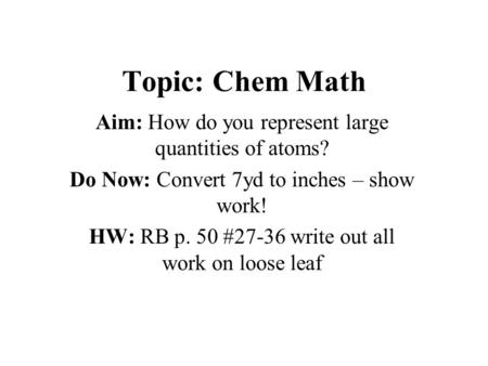 Topic: Chem Math Aim: How do you represent large quantities of atoms? Do Now: Convert 7yd to inches – show work! HW: RB p. 50 #27-36 write out all work.