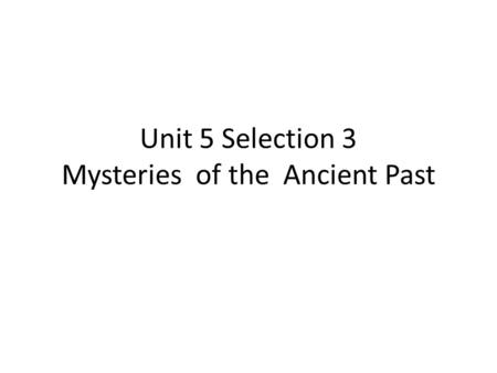 Unit 5 Selection 3 Mysteries of the Ancient Past.
