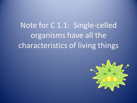 Note for C 1.1: Single-celled organisms have all the characteristics of living things.