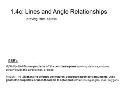 1.4c: Lines and Angle Relationships -proving lines parallel GSE's M(G&M)–10–2 Makes and defends conjectures, constructs geometric arguments, uses geometric.