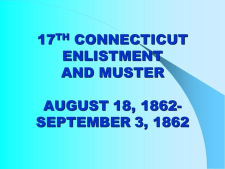17 TH CONNECTICUT ENLISTMENT AND MUSTER AUGUST 18, 1862- SEPTEMBER 3, 1862.