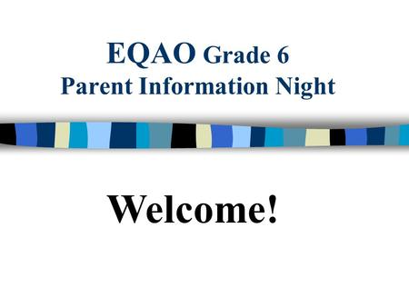 EQAO Grade 6 Parent Information Night Welcome!. EQAO-helping to track your child's success! n What's the importance of EQAO? Tracking your child's progress.