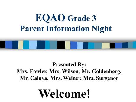 EQAO Grade 3 Parent Information Night Presented By: Mrs. Fowler, Mrs. Wilson, Mr. Goldenberg, Mr. Caluya, Mrs. Weiner, Mrs. Surgenor Welcome!