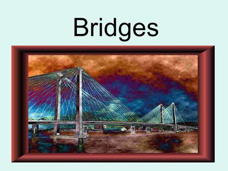 Bridges. Important Words Span: the distance between two bridge supports (column, tower, canyon walls…) Abutment: a. The part of a structure that bears.