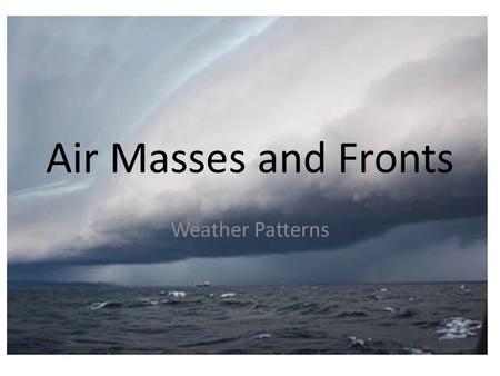 Air Masses and Fronts Weather Patterns. What is an Air Mass? An AIR MASS is a large body of air that takes on the TEMPERATURE and HUMIDITY (moisture)