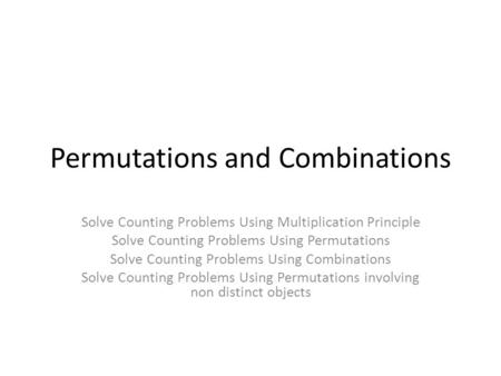 Permutations and Combinations Solve Counting Problems Using Multiplication Principle Solve Counting Problems Using Permutations Solve Counting Problems.