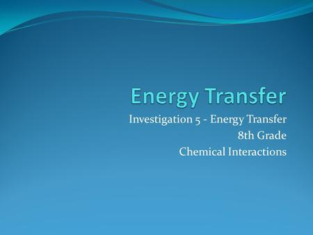 Investigation 5 - Energy Transfer 8th Grade Chemical Interactions.