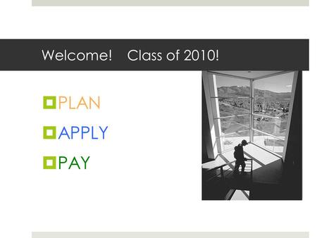 Welcome! Class of 2010!  PLAN  APPLY  PAY. PLAN  3600 Colleges and even more technical colleges!  You have taken the tests. You have completed ¾.