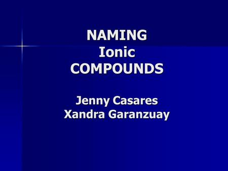 NAMING Ionic COMPOUNDS Jenny Casares Xandra Garanzuay.