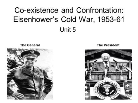 Co-existence and Confrontation: Eisenhower's Cold War, 1953-61 Unit 5 The GeneralThe President.