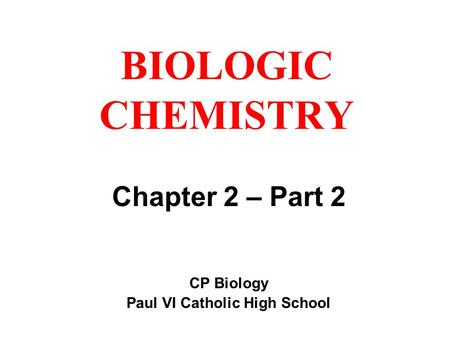 BIOLOGIC CHEMISTRY Chapter 2 – Part 2 CP Biology Paul VI Catholic High School.