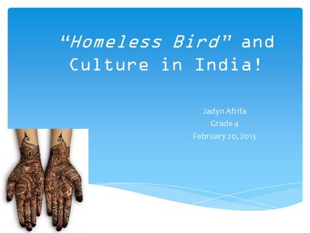 """Homeless Bird"" and Culture in India! Jadyn Afrifa Grade 4 February 20, 2013."