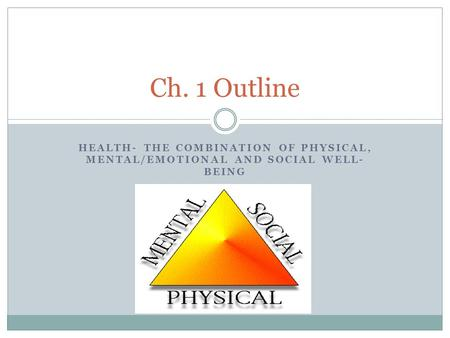 HEALTH- THE COMBINATION OF PHYSICAL, MENTAL/EMOTIONAL AND SOCIAL WELL- BEING Ch. 1 Outline.
