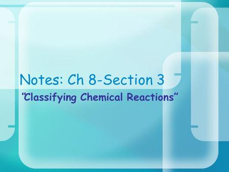 "Notes: Ch 8-Section 3 ""Classifying Chemical Reactions"""
