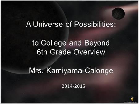 A Universe of Possibilities: to College and Beyond 6th Grade Overview Mrs. Kamiyama-Calonge 2014-2015.