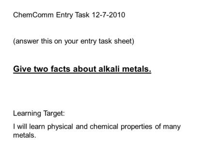 ChemComm Entry Task 12-7-2010 (answer this on your entry task sheet) Give two facts about alkali metals. Learning Target: I will learn physical and chemical.
