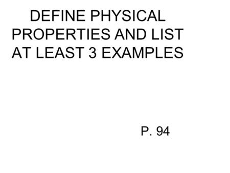 DEFINE PHYSICAL PROPERTIES AND LIST AT LEAST 3 EXAMPLES P. 94.