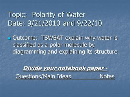 Topic: Polarity of Water Date: 9/21/2010 and 9/22/10 Outcome: TSWBAT explain why water is classified as a polar molecule by diagramming and explaining.