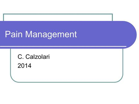 Pain Management C. Calzolari 2014. What is Pain?