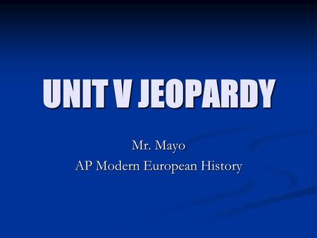 UNIT V JEOPARDY Mr. Mayo AP Modern European History.