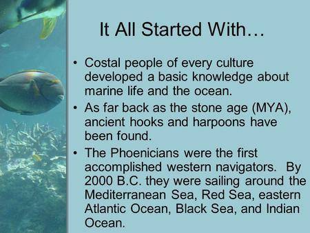 It All Started With… Costal people of every culture developed a basic knowledge about marine life and the ocean. As far back as the stone age (MYA), ancient.