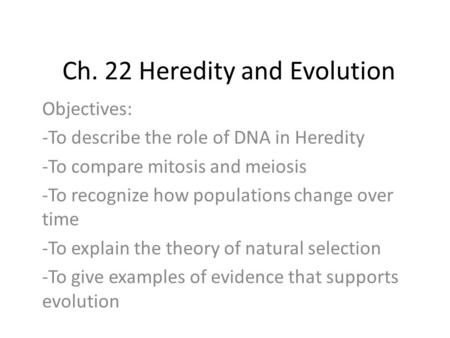Ch. 22 Heredity and Evolution Objectives: -To describe the role of DNA in Heredity -To compare mitosis and meiosis -To recognize how populations change.