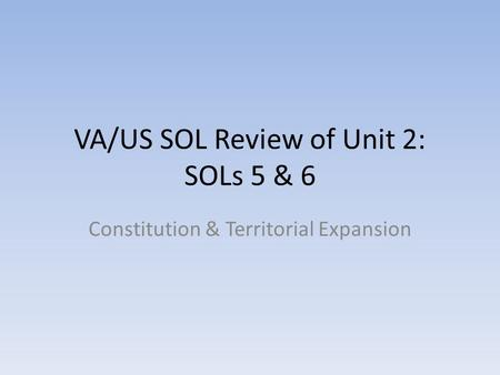 VA/US SOL Review of Unit 2: SOLs 5 & 6 Constitution & Territorial Expansion.