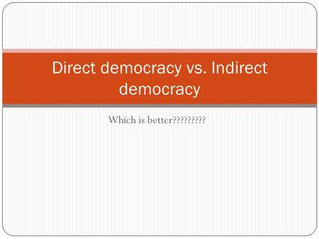 Which is better????????? Direct democracy vs. Indirect democracy.