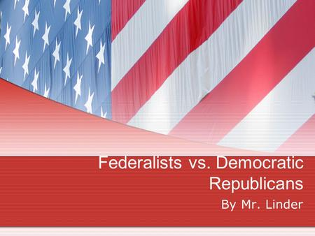 Federalists vs. Democratic Republicans By Mr. Linder.
